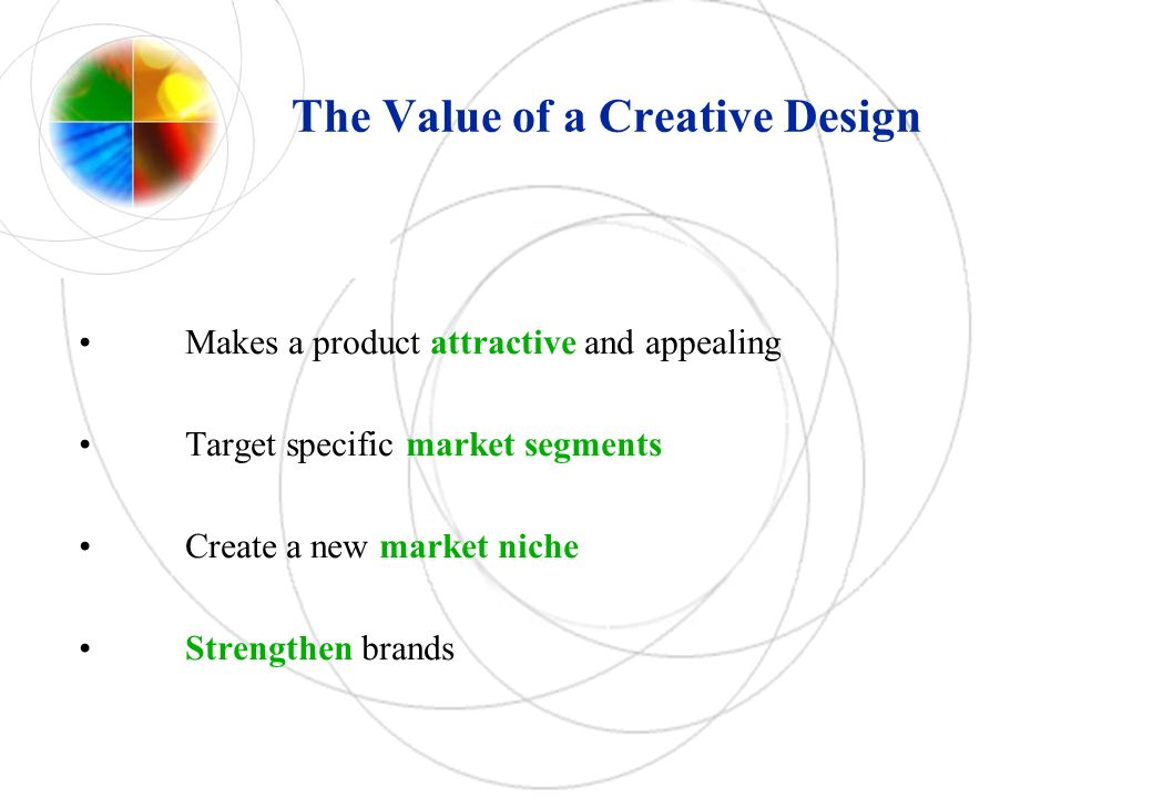 The Value of a Creative Design Makes a product attractive and appealing Target specific market segments Create a new market niche Strengthen brands