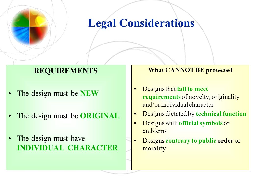 Legal Considerations REQUIREMENTS The design must be NEW The design must be ORIGINAL The design must have INDIVIDUAL CHARACTER What CANNOT BE protecte