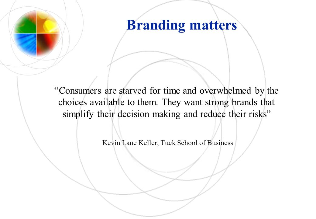 Branding matters Consumers are starved for time and overwhelmed by the choices available to them.
