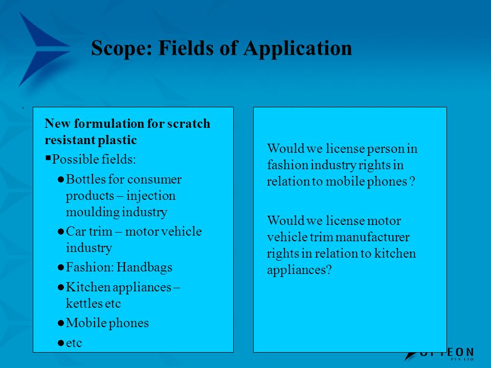 Scope: Fields of Application.. New formulation for scratch resistant plastic Possible fields: Bottles for consumer products – injection moulding indus