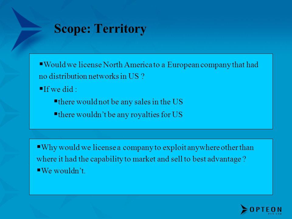 Scope: Territory Would we license North America to a European company that had no distribution networks in US ? If we did : there would not be any sal
