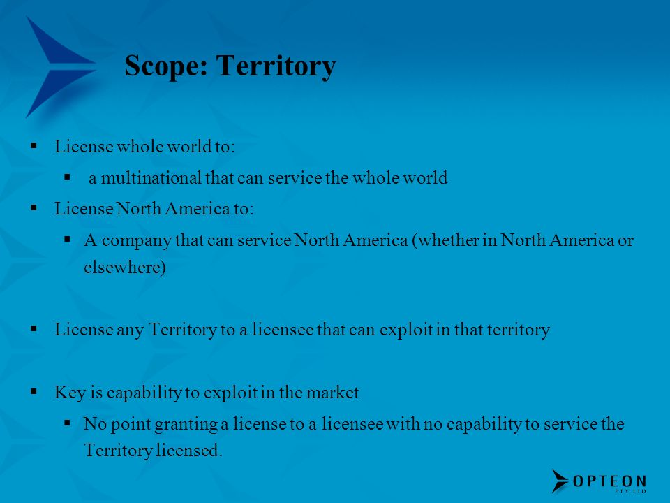 Scope: Territory License whole world to: a multinational that can service the whole world License North America to: A company that can service North A