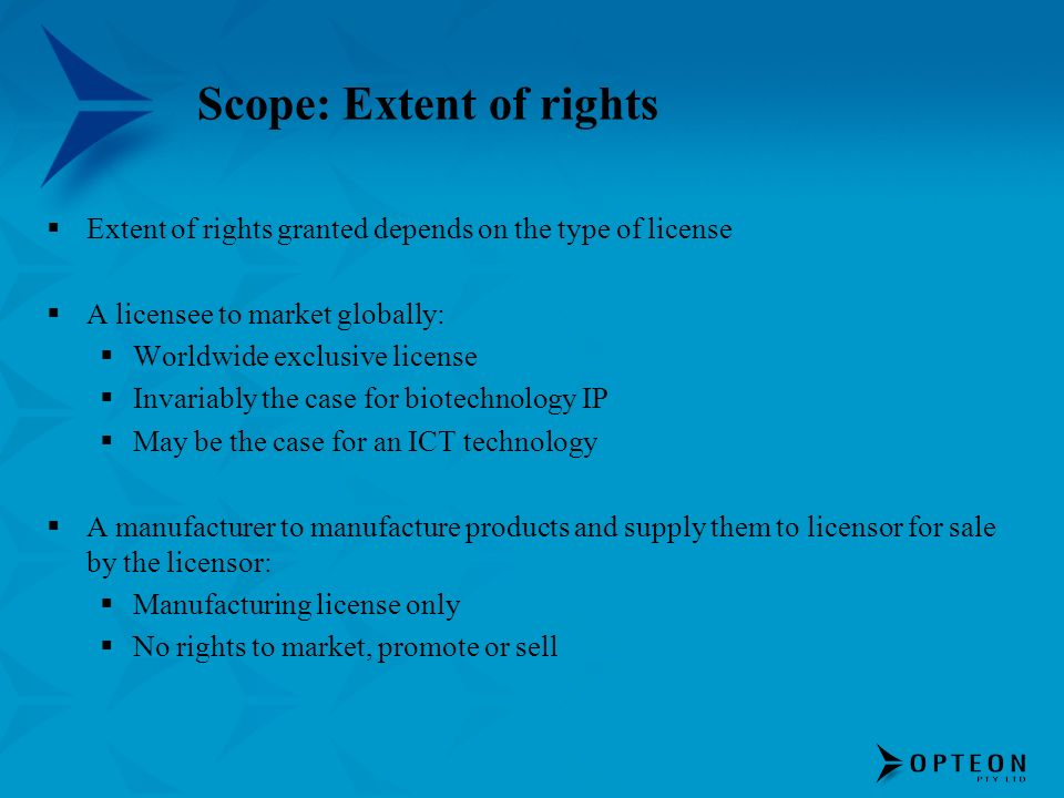 Scope: Extent of rights Extent of rights granted depends on the type of license A licensee to market globally: Worldwide exclusive license Invariably