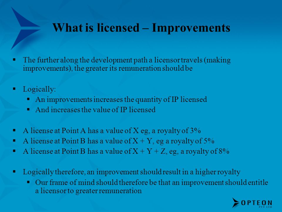 What is licensed – Improvements The further along the development path a licensor travels (making improvements), the greater its remuneration should b
