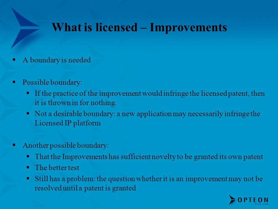 What is licensed – Improvements A boundary is needed Possible boundary: If the practice of the improvement would infringe the licensed patent, then it