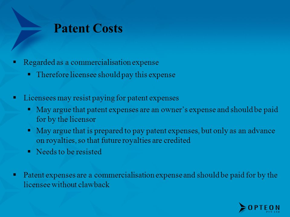 Patent Costs Regarded as a commercialisation expense Therefore licensee should pay this expense Licensees may resist paying for patent expenses May ar