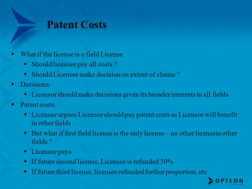 Patent Costs What if the license is a field License Should licensee pay all costs ? Should Licensee make decision on extent of claims ? Decisions: Lic