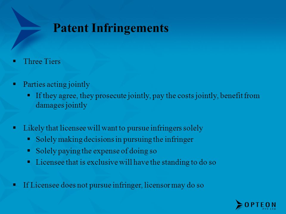 Patent Infringements Three Tiers Parties acting jointly If they agree, they prosecute jointly, pay the costs jointly, benefit from damages jointly Lik