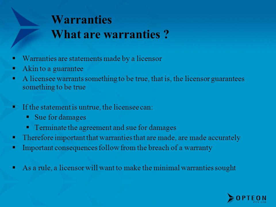 Warranties What are warranties ? Warranties are statements made by a licensor Akin to a guarantee A licensee warrants something to be true, that is, t