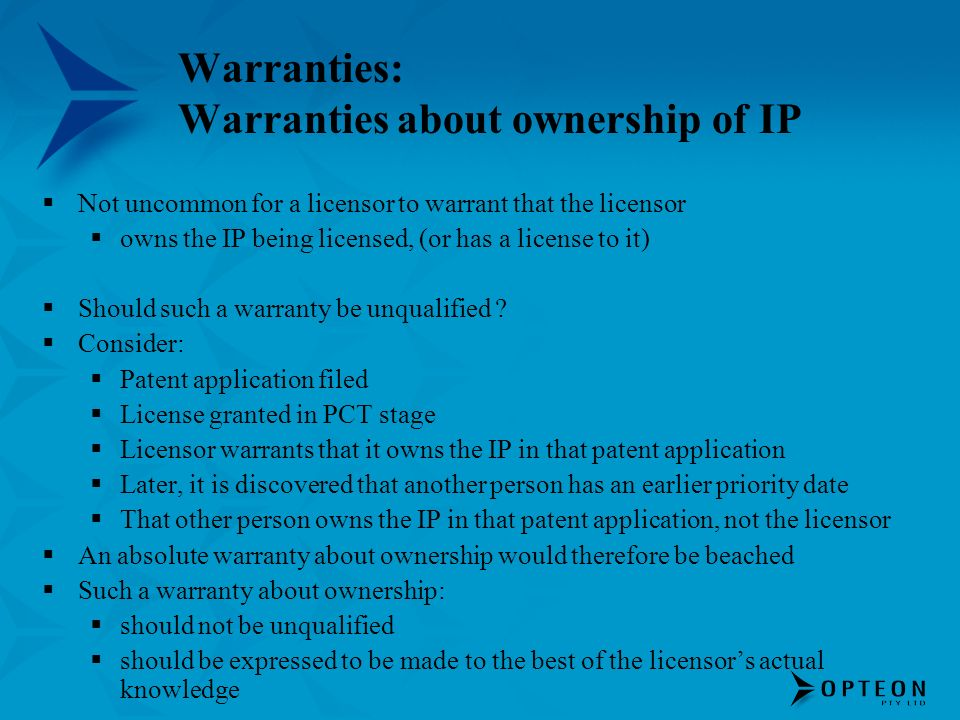 Warranties: Warranties about ownership of IP Not uncommon for a licensor to warrant that the licensor owns the IP being licensed, (or has a license to