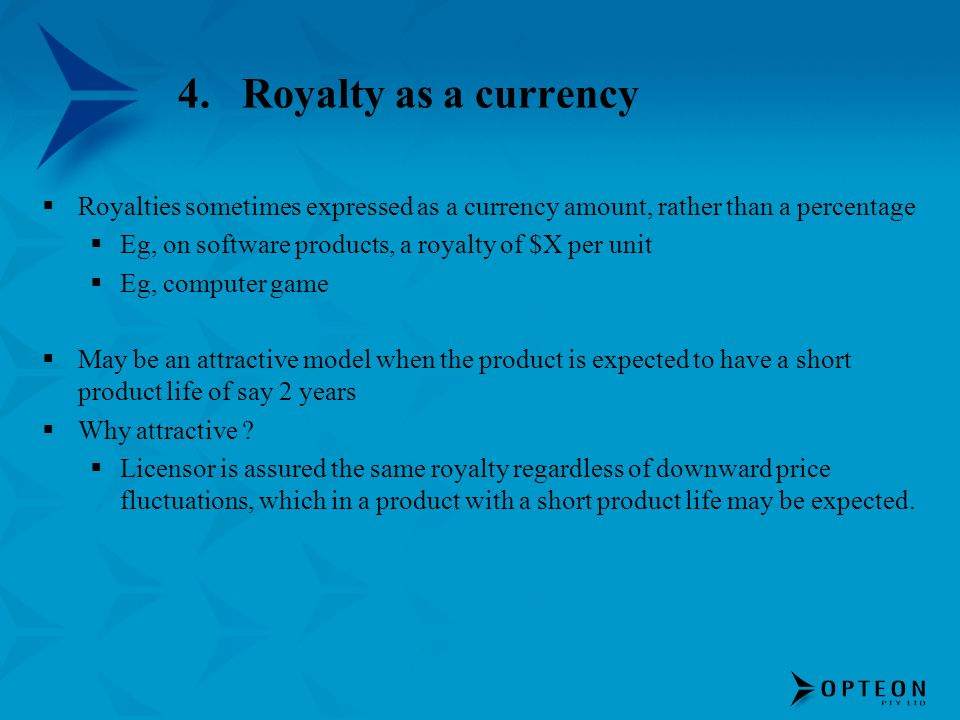 4.Royalty as a currency Royalties sometimes expressed as a currency amount, rather than a percentage Eg, on software products, a royalty of $X per uni