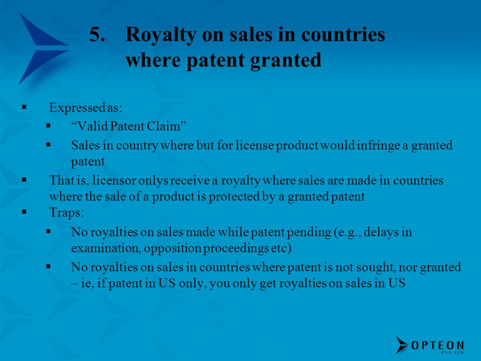 5.Royalty on sales in countries where patent granted Expressed as: Valid Patent Claim Sales in country where but for license product would infringe a