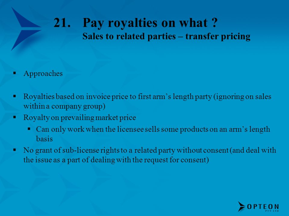 21.Pay royalties on what ? Sales to related parties – transfer pricing Approaches Royalties based on invoice price to first arms length party (ignorin