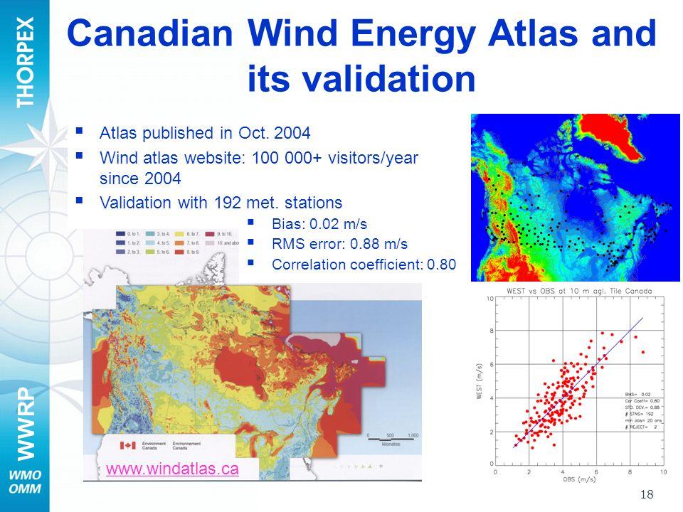 WWRP 18 www.windatlas.ca Atlas published in Oct. 2004 Wind atlas website: 100 000+ visitors/year since 2004 Validation with 192 met. stations Bias: 0.