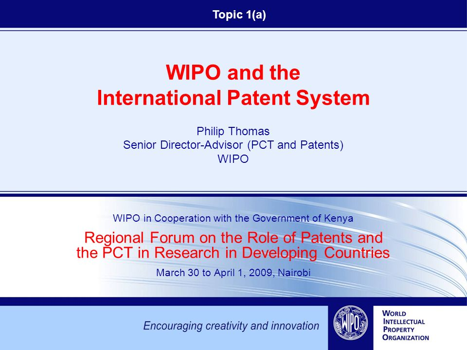 WIPO and the International Patent System Philip Thomas Senior Director-Advisor (PCT and Patents) WIPO WIPO in Cooperation with the Government of Kenya Regional Forum on the Role of Patents and the PCT in Research in Developing Countries March 30 to April 1, 2009, Nairobi Topic 1(a)