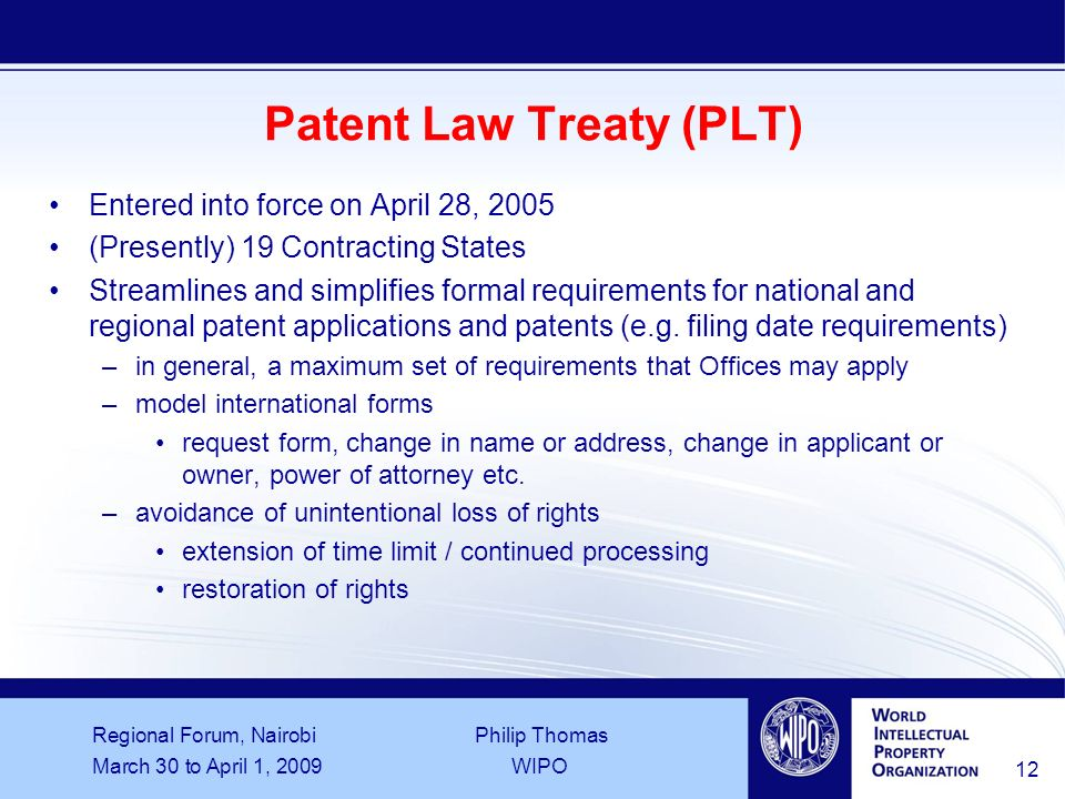 Regional Forum, Nairobi Philip Thomas March 30 to April 1, 2009WIPO 12 Patent Law Treaty (PLT) Entered into force on April 28, 2005 (Presently) 19 Contracting States Streamlines and simplifies formal requirements for national and regional patent applications and patents (e.g.