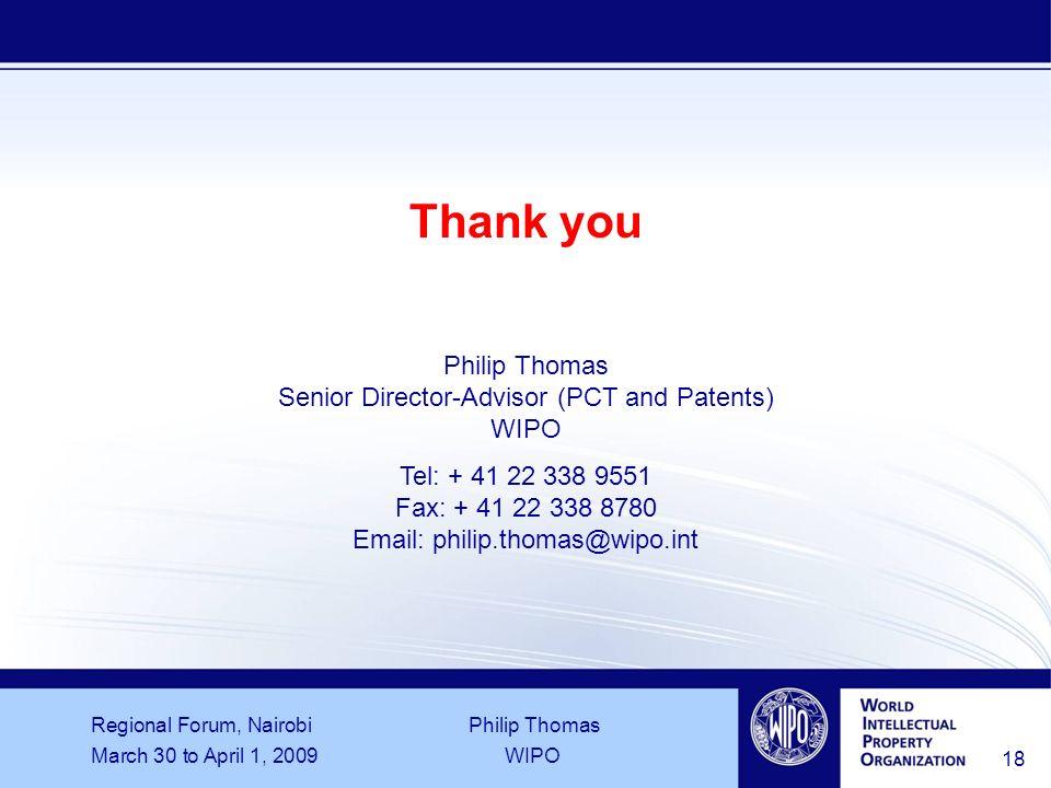 Regional Forum, Nairobi Philip Thomas March 30 to April 1, 2009WIPO 18 Thank you Philip Thomas Senior Director-Advisor (PCT and Patents) WIPO Tel: + 4