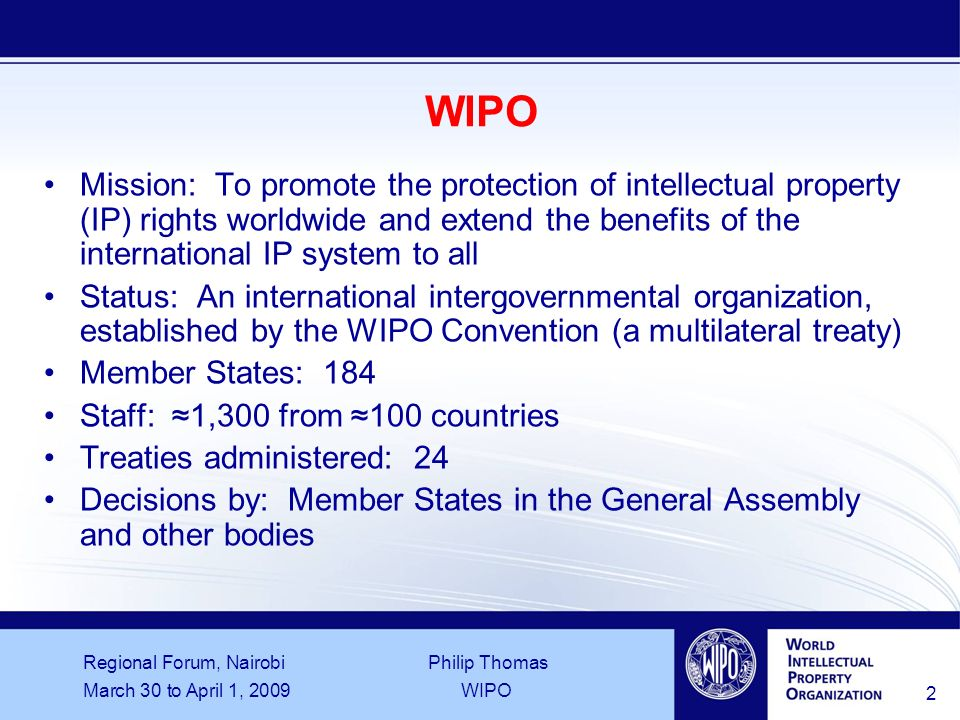 Regional Forum, Nairobi Philip Thomas March 30 to April 1, 2009WIPO 2 WIPO Mission: To promote the protection of intellectual property (IP) rights worldwide and extend the benefits of the international IP system to all Status: An international intergovernmental organization, established by the WIPO Convention (a multilateral treaty) Member States: 184 Staff: 1,300 from 100 countries Treaties administered: 24 Decisions by: Member States in the General Assembly and other bodies