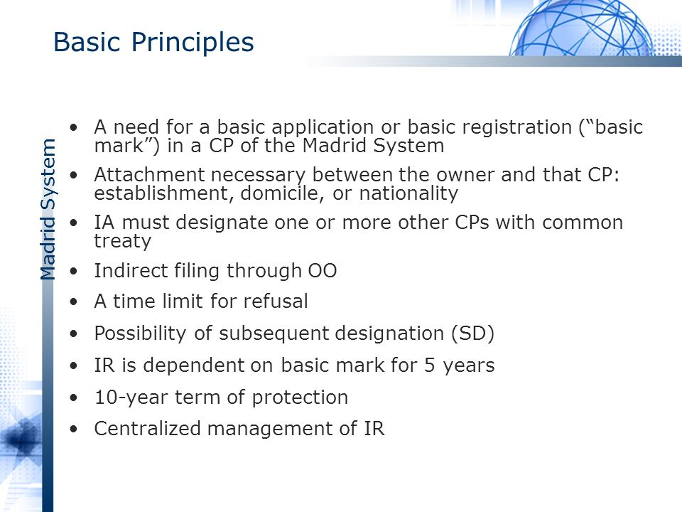 Madrid System Basic Principles A need for a basic application or basic registration (basic mark) in a CP of the Madrid System Attachment necessary between the owner and that CP: establishment, domicile, or nationality IA must designate one or more other CPs with common treaty Indirect filing through OO A time limit for refusal Possibility of subsequent designation (SD) IR is dependent on basic mark for 5 years 10-year term of protection Centralized management of IR