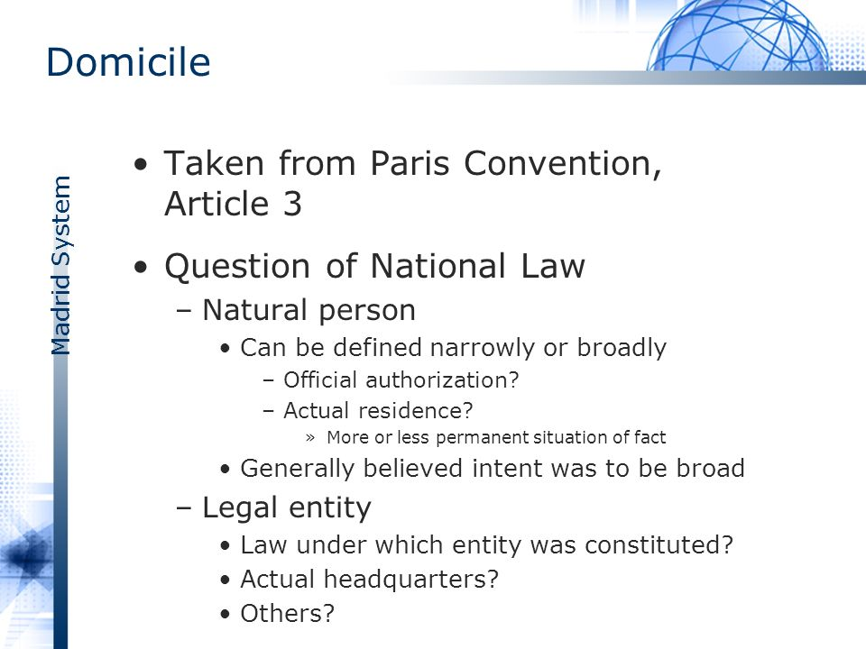 Madrid System Domicile Taken from Paris Convention, Article 3 Question of National Law –Natural person Can be defined narrowly or broadly –Official authorization.
