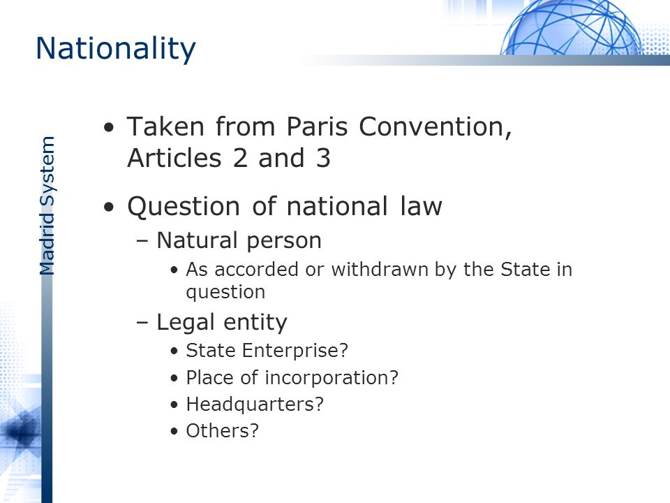 Madrid System Nationality Taken from Paris Convention, Articles 2 and 3 Question of national law –Natural person As accorded or withdrawn by the State in question –Legal entity State Enterprise.