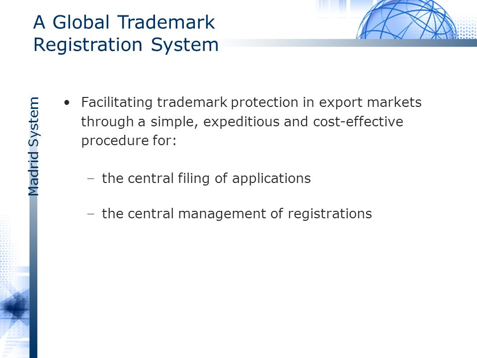 Madrid System A Global Trademark Registration System Facilitating trademark protection in export markets through a simple, expeditious and cost-effective procedure for: the central filing of applications the central management of registrations