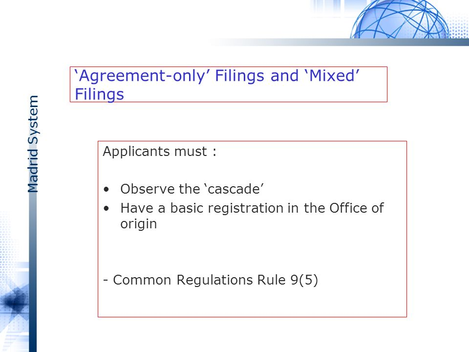 Madrid System Agreement-only Filings and Mixed Filings Applicants must : Observe the cascade Have a basic registration in the Office of origin - Common Regulations Rule 9(5)