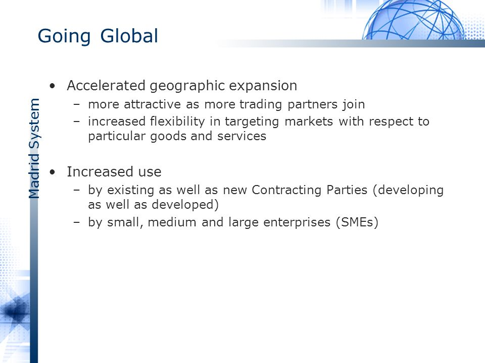 Madrid System Going Global Accelerated geographic expansion –more attractive as more trading partners join –increased flexibility in targeting markets with respect to particular goods and services Increased use –by existing as well as new Contracting Parties (developing as well as developed) –by small, medium and large enterprises (SMEs)