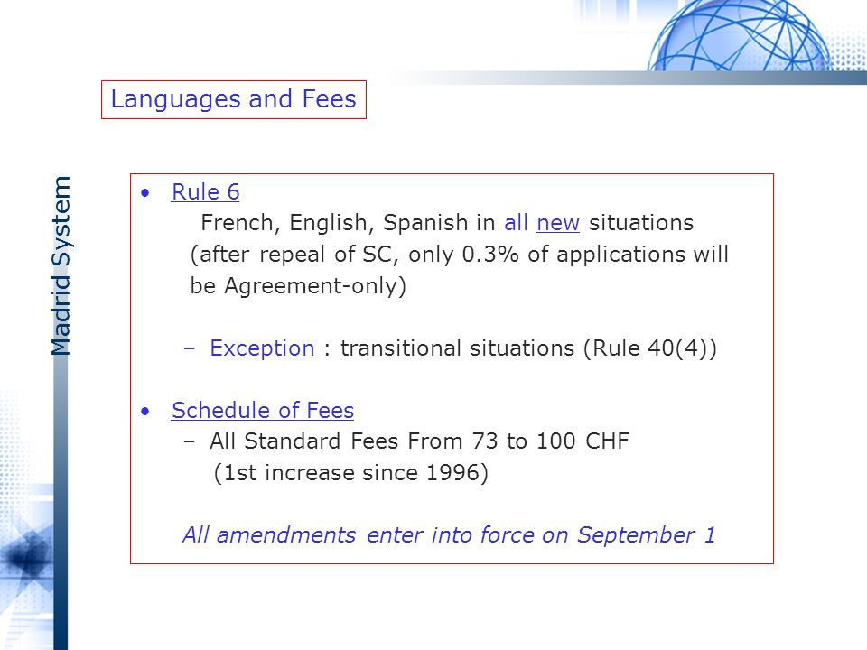 Madrid System Rule 6 French, English, Spanish in all new situations (after repeal of SC, only 0.3% of applications will be Agreement-only) –Exception : transitional situations (Rule 40(4)) Schedule of Fees –All Standard Fees From 73 to 100 CHF (1st increase since 1996) All amendments enter into force on September 1 Languages and Fees