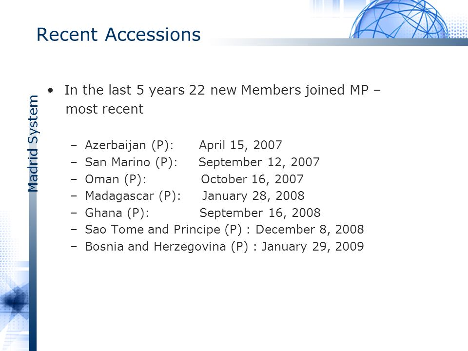 Madrid System Recent Accessions In the last 5 years 22 new Members joined MP – most recent –Azerbaijan (P): April 15, 2007 –San Marino (P): September 12, 2007 –Oman (P): October 16, 2007 –Madagascar (P): January 28, 2008 –Ghana (P): September 16, 2008 –Sao Tome and Principe (P) : December 8, 2008 –Bosnia and Herzegovina (P) : January 29, 2009