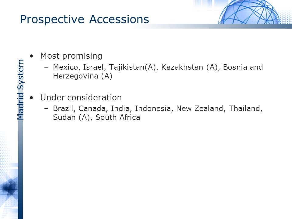 Madrid System Prospective Accessions Most promising –Mexico, Israel, Tajikistan(A), Kazakhstan (A), Bosnia and Herzegovina (A) Under consideration –Brazil, Canada, India, Indonesia, New Zealand, Thailand, Sudan (A), South Africa