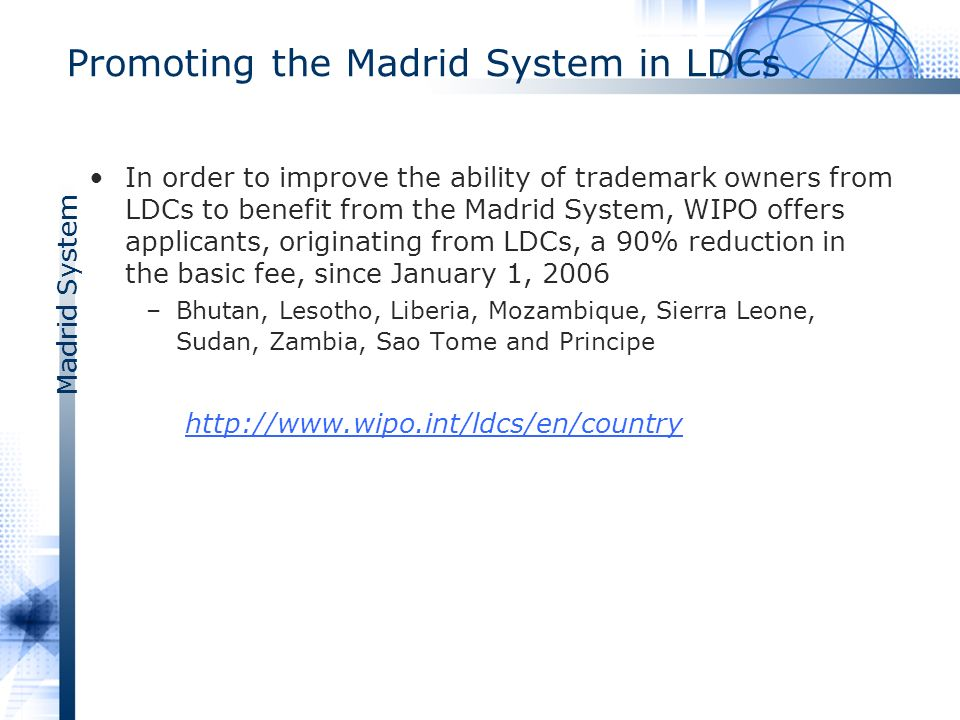 Madrid System Promoting the Madrid System in LDCs In order to improve the ability of trademark owners from LDCs to benefit from the Madrid System, WIPO offers applicants, originating from LDCs, a 90% reduction in the basic fee, since January 1, 2006 –Bhutan, Lesotho, Liberia, Mozambique, Sierra Leone, Sudan, Zambia, Sao Tome and Principe http://www.wipo.int/ldcs/en/country