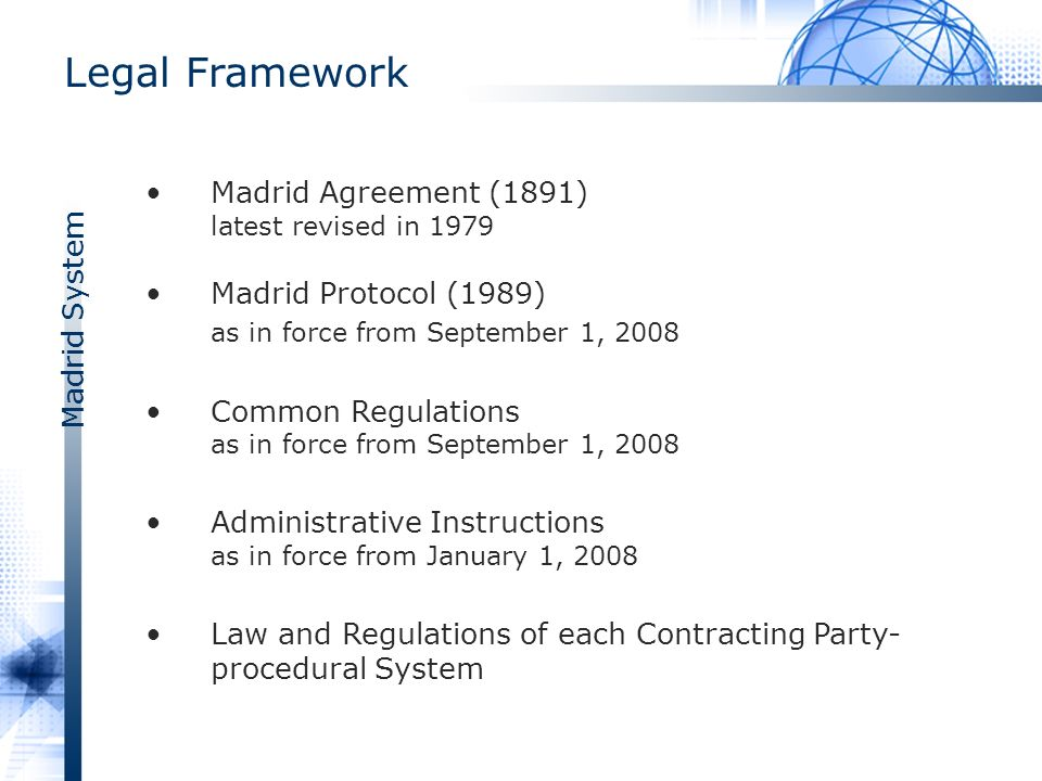 Madrid System Information Concerning Procedures Before IP Offices The legal framework of Madrid system includes the national trademark legislations of all Madrid Member states In order to improve information concerning this issue, WIPO provides specific information in regard to procedures before IP Offices –74 country profiles to date http://www.wipo.int/madrid/en/members/ipoffices_info.html
