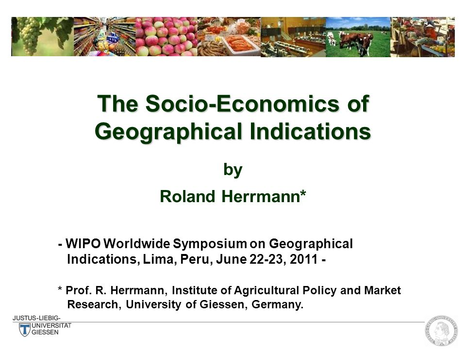 The Socio-Economics of Geographical Indications by Roland Herrmann* - WIPO Worldwide Symposium on Geographical Indications, Lima, Peru, June 22-23, 2011 - * Prof.