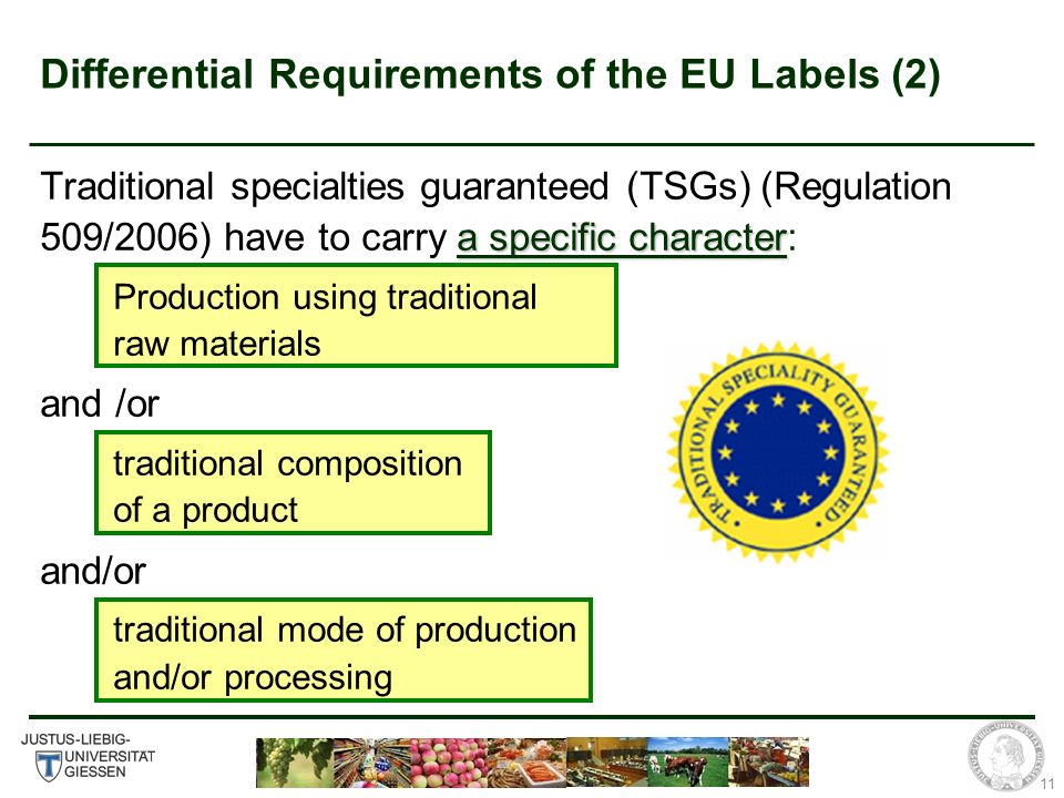 11 Differential Requirements of the EU Labels (2) a specific character Traditional specialties guaranteed (TSGs) (Regulation 509/2006) have to carry a specific character: Production using traditional raw materials and /or traditional composition of a product and/or traditional mode of production and/or processing