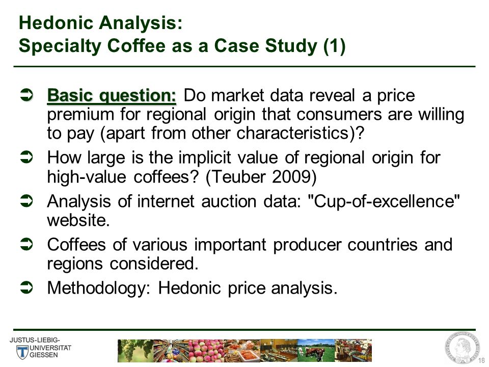 18 Hedonic Analysis: Specialty Coffee as a Case Study (1) Basic question: Basic question: Do market data reveal a price premium for regional origin that consumers are willing to pay (apart from other characteristics).