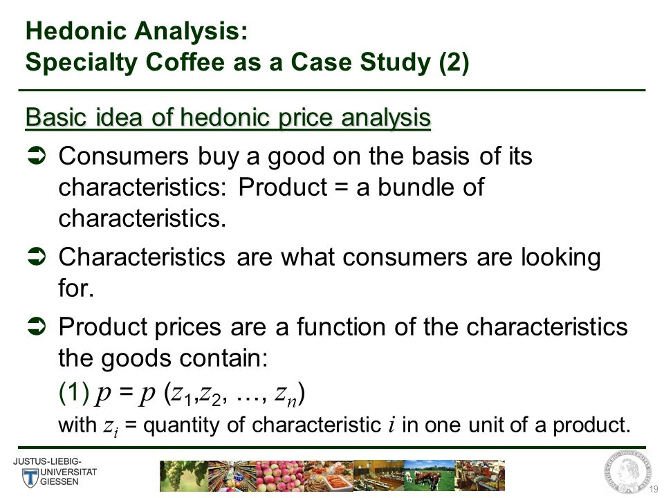 19 Hedonic Analysis: Specialty Coffee as a Case Study (2) Basic idea of hedonic price analysis Consumers buy a good on the basis of its characteristics: Product = a bundle of characteristics.