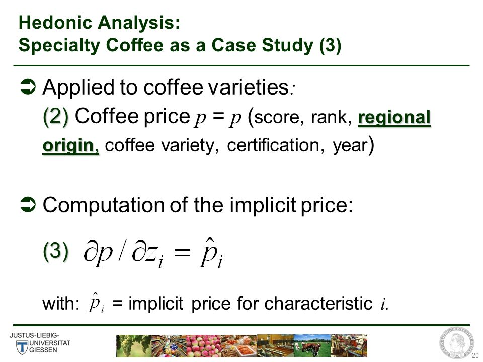20 Hedonic Analysis: Specialty Coffee as a Case Study (3) (2) regional origin, Applied to coffee varieties : (2) Coffee price p = p ( score, rank, regional origin, coffee variety, certification, year ) (3) Computation of the implicit price: (3) with: = implicit price for characteristic i.