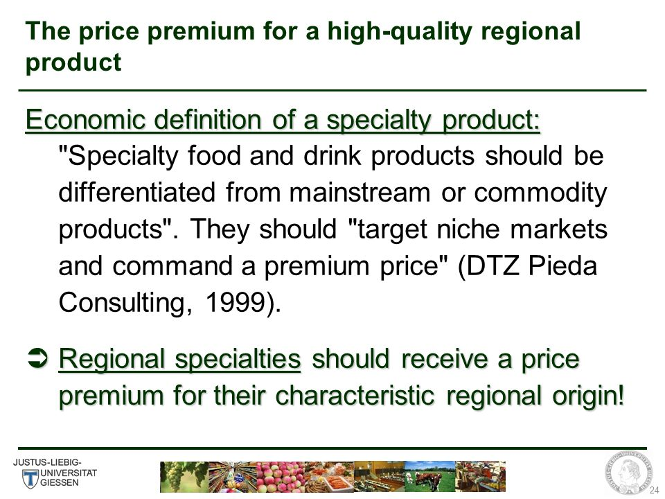 24 The price premium for a high-quality regional product Economic definition of a specialty product: Economic definition of a specialty product: Specialty food and drink products should be differentiated from mainstream or commodity products .
