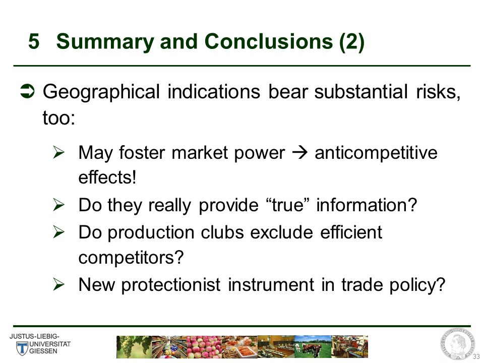 33 5Summary and Conclusions (2) Geographical indications bear substantial risks, too: May foster market power anticompetitive effects.