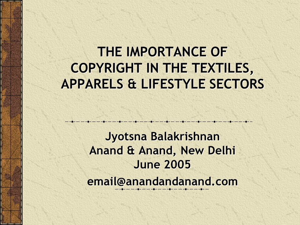 THE IMPORTANCE OF COPYRIGHT IN THE TEXTILES, APPARELS & LIFESTYLE SECTORS Jyotsna Balakrishnan Anand & Anand, New Delhi June 2005 email@anandandanand.