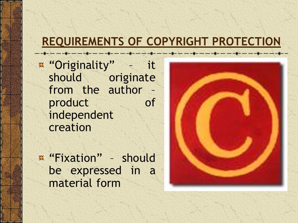 REQUIREMENTS OF COPYRIGHT PROTECTION Originality – it should originate from the author – product of independent creation Fixation – should be expresse