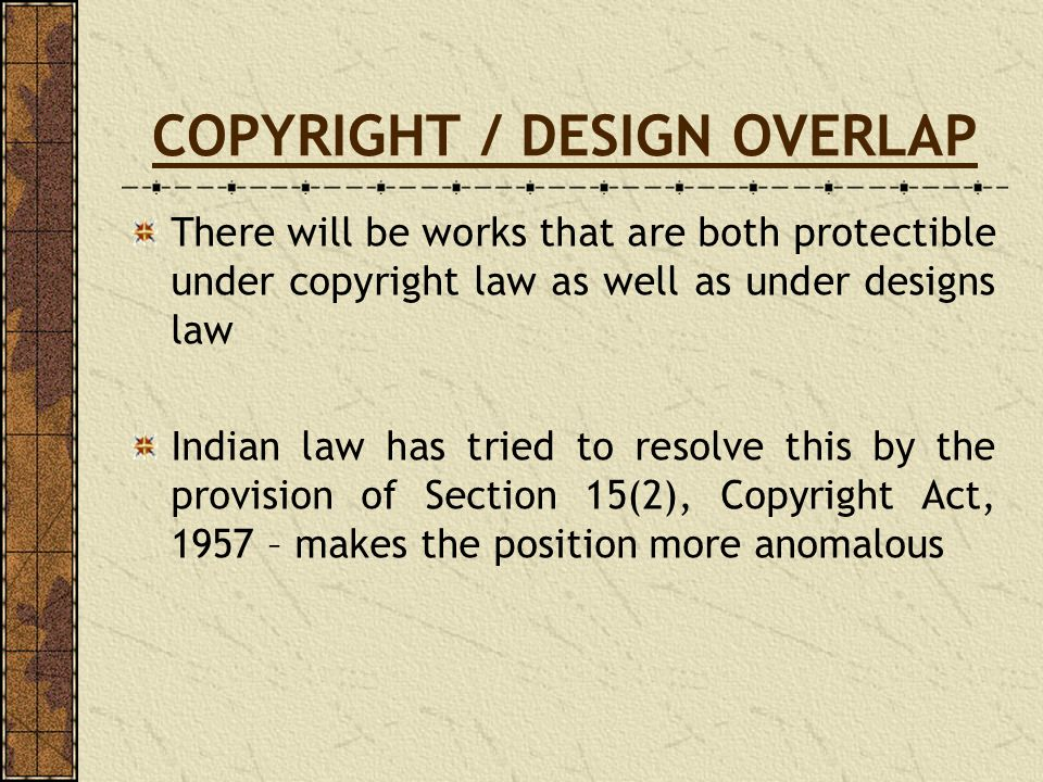 COPYRIGHT / DESIGN OVERLAP There will be works that are both protectible under copyright law as well as under designs law Indian law has tried to reso