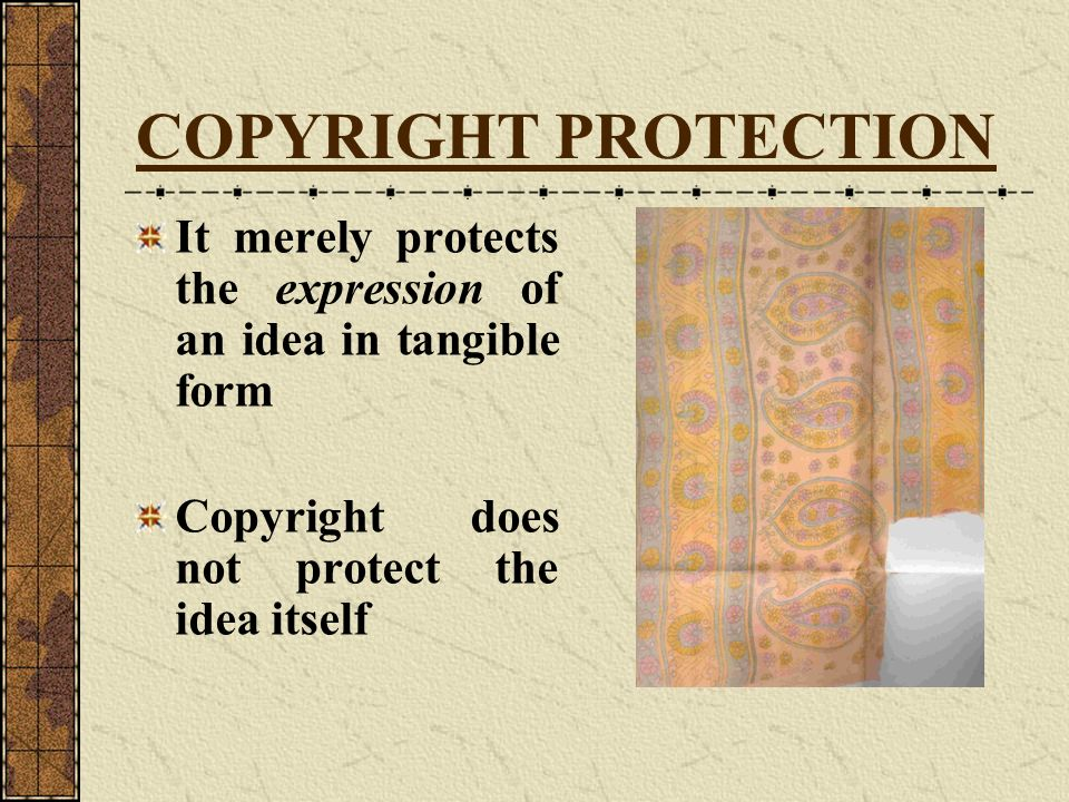 COPYRIGHT PROTECTION It merely protects the expression of an idea in tangible form Copyright does not protect the idea itself