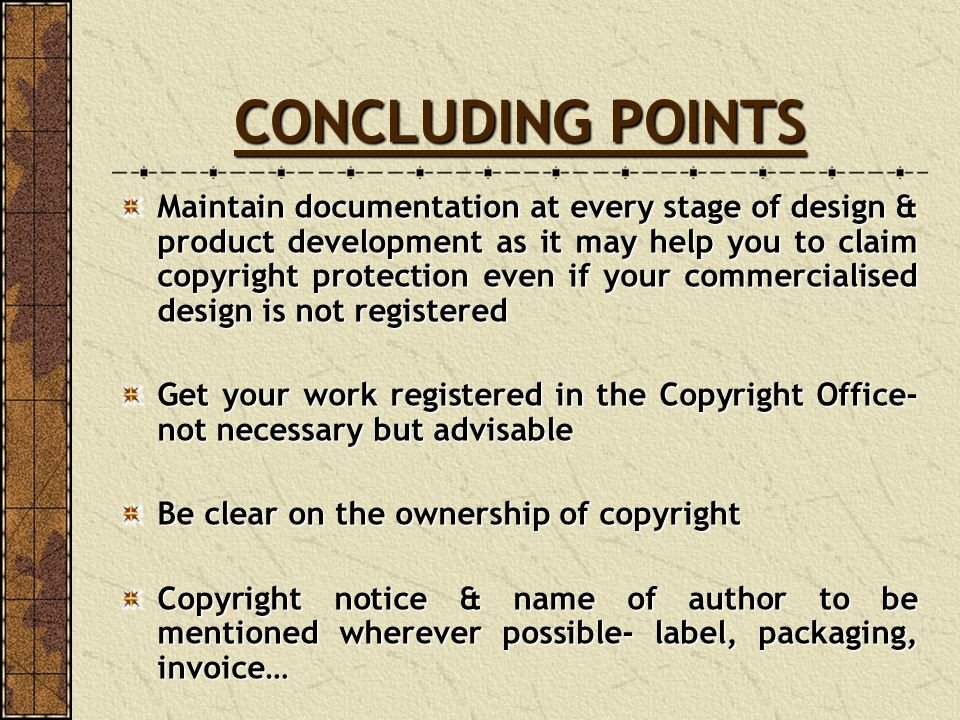 CONCLUDING POINTS Maintain documentationat every stage of design & product development as it may help you to claim copyright protection even if your c