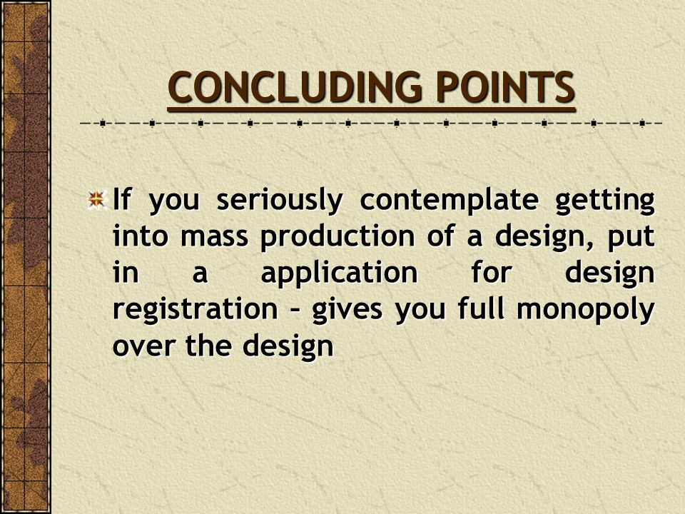 CONCLUDING POINTS If you seriously contemplate getting into mass production of a design, put in a application for design registration – gives you full
