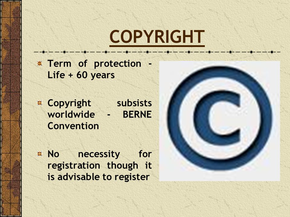 COPYRIGHT Term of protection - Life + 60 years Copyright subsists worldwide - BERNE Convention No necessity for registration though it is advisable to