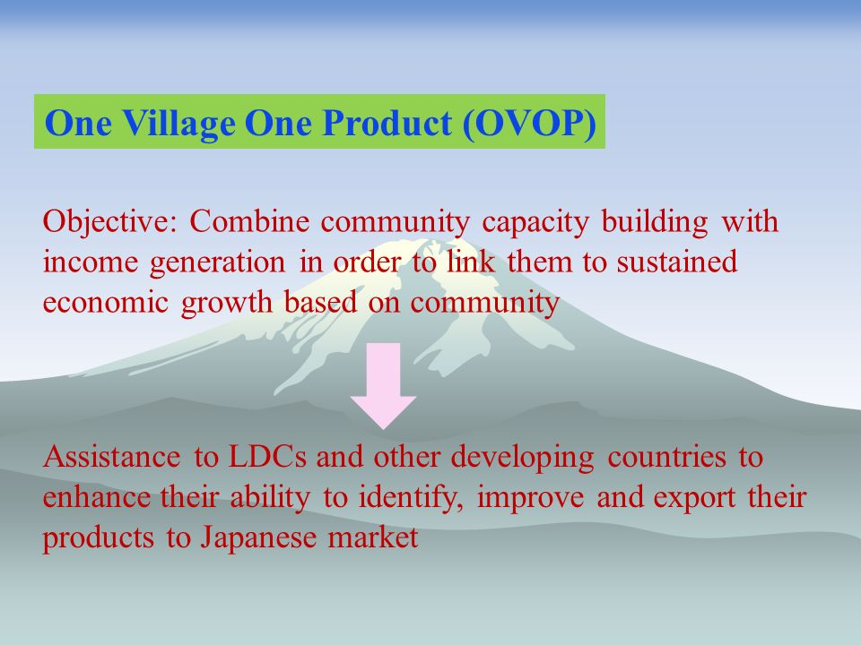 One Village One Product (OVOP) Objective: Combine community capacity building with income generation in order to link them to sustained economic growth based on community Assistance to LDCs and other developing countries to enhance their ability to identify, improve and export their products to Japanese market