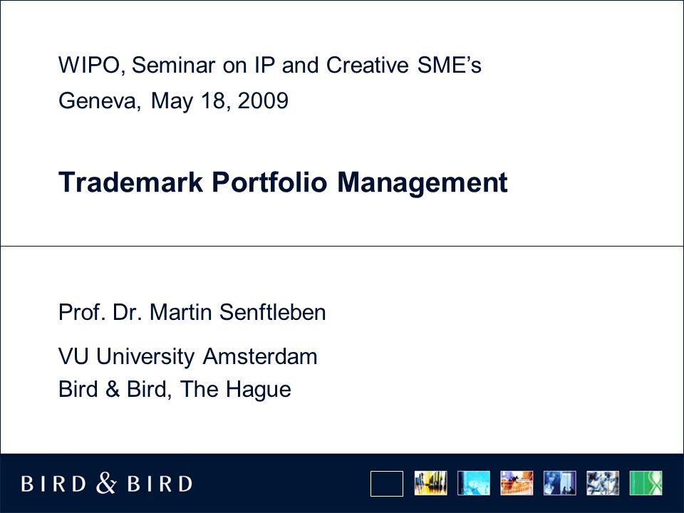 Trademark Portfolio Management Prof. Dr. Martin Senftleben VU University Amsterdam Bird & Bird, The Hague WIPO, Seminar on IP and Creative SMEs Geneva