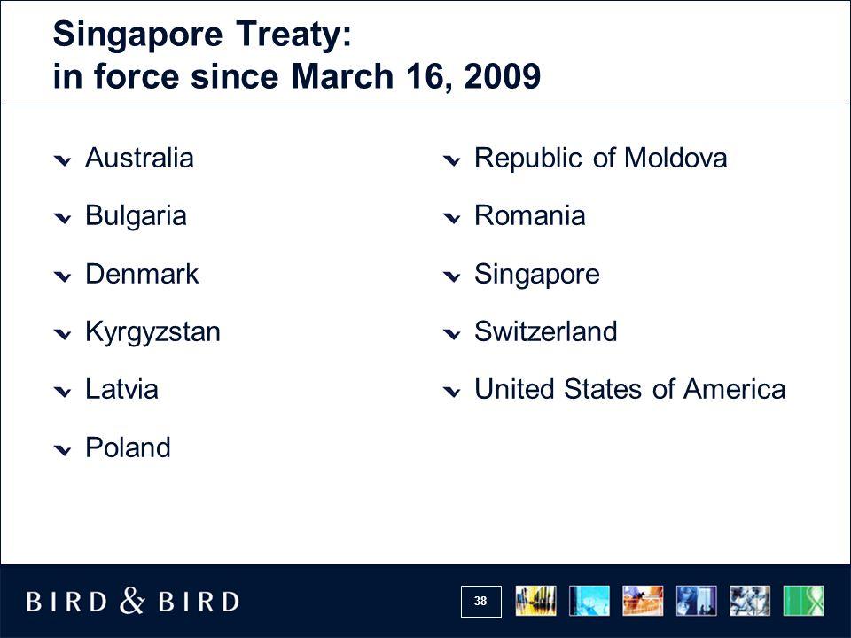38 Singapore Treaty: in force since March 16, 2009 Australia Bulgaria Denmark Kyrgyzstan Latvia Poland Republic of Moldova Romania Singapore Switzerla
